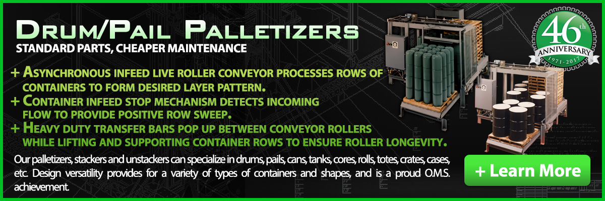 OMS is proud of the company's Drum/Pail Palletizers that can be used in conjunction with depalletizers, conveyors and our other systems with a custom build design.